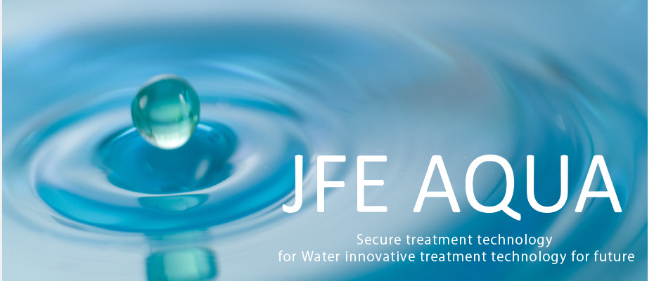 JFE AQUA Secure treatment technology for Water innovative treatment technology for future
